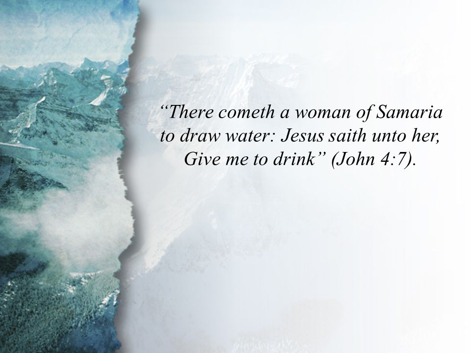 John 4:7 There cometh a woman of Samaria to draw water: Jesus saith unto her, Give me to drink (John 4:7).