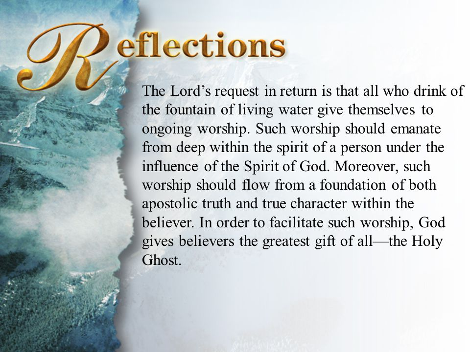 Reflections The Lord's request in return is that all who drink of the fountain of living water give themselves to ongoing worship.