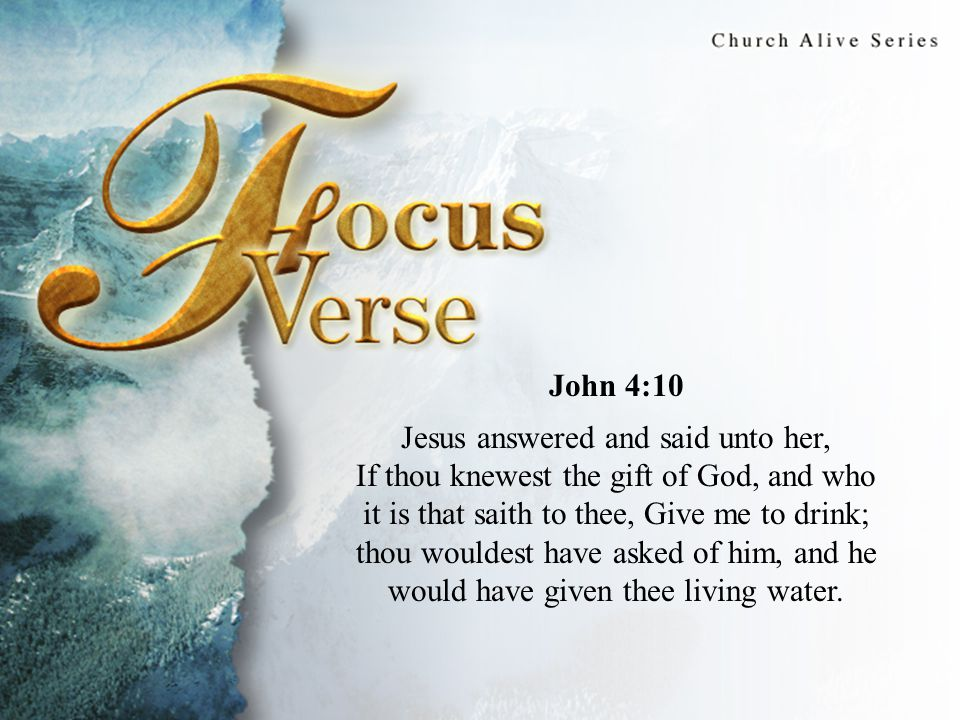 Focus Verse John 4:10 Jesus answered and said unto her, If thou knewest the gift of God, and who it is that saith to thee, Give me to drink; thou wouldest have asked of him, and he would have given thee living water.