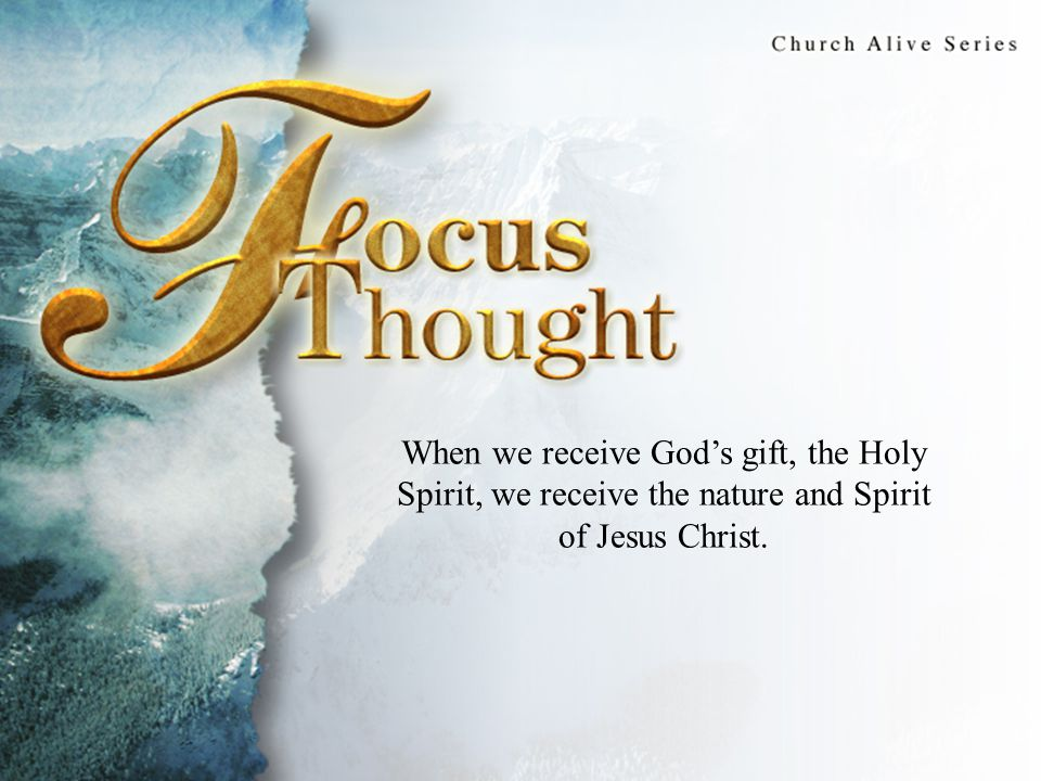 Focus Thought When we receive God's gift, the Holy Spirit, we receive the nature and Spirit of Jesus Christ.