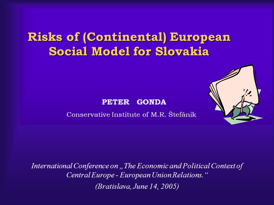 Risks of (Continental) European Social Model for Slovakia Risks of (Continental) European Social Model for Slovakia PETER GONDA Conservative Institute of M.R.