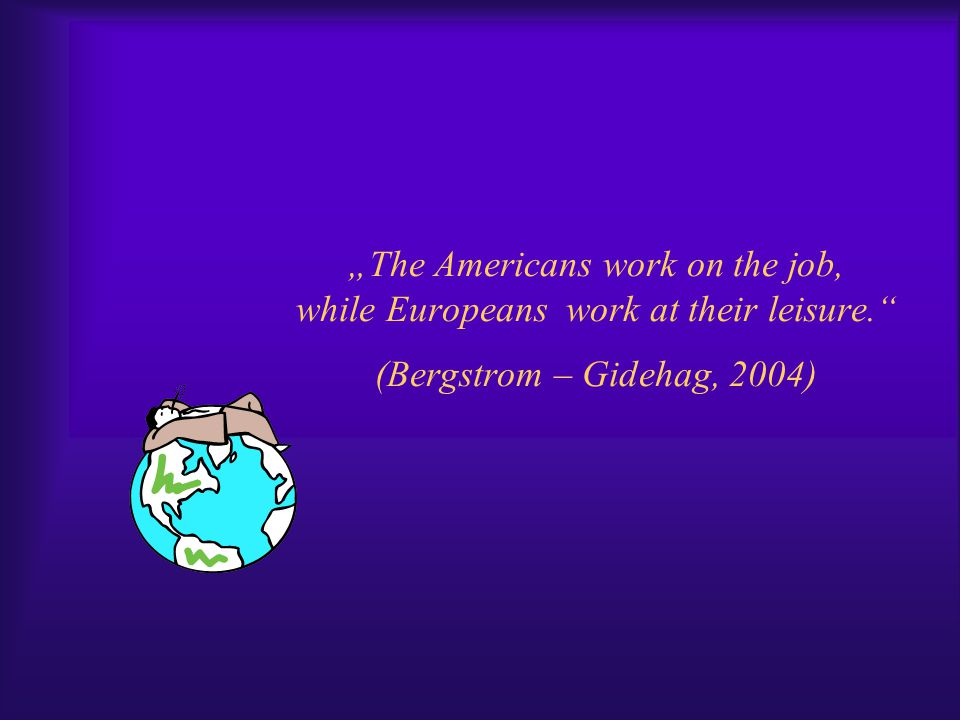 """The Americans work on the job, while Europeans work at their leisure. (Bergstrom – Gidehag, 2004)"