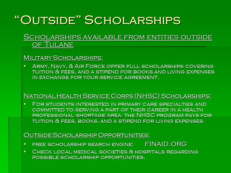 Outside Scholarships Scholarships available from entities outside of Tulane Military Scholarships:  Army, Navy, & Air Force offer full scholarships covering tuition & fees, and a stipend for books and living expenses in exchange for your service agreement.