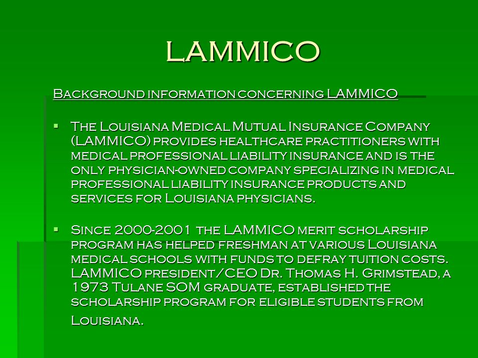 LAMMICO Background information concerning LAMMICO  The Louisiana Medical Mutual Insurance Company (LAMMICO) provides healthcare practitioners with medical professional liability insurance and is the only physician-owned company specializing in medical professional liability insurance products and services for Louisiana physicians.