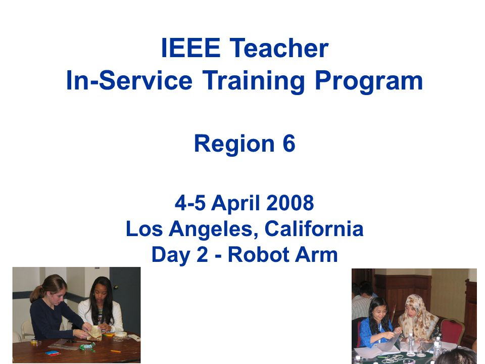 IEEE Teacher In-Service Training Program Region 6 4-5 April 2008 Los Angeles, California Day 2 - Robot Arm