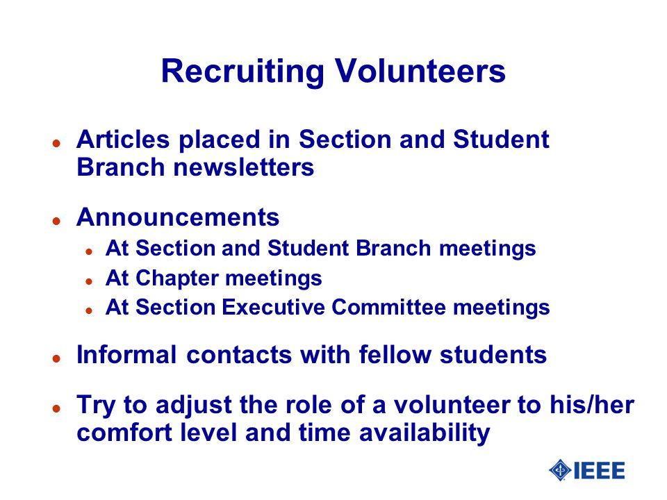 Recruiting Volunteers l Articles placed in Section and Student Branch newsletters l Announcements l At Section and Student Branch meetings l At Chapter meetings l At Section Executive Committee meetings l Informal contacts with fellow students l Try to adjust the role of a volunteer to his/her comfort level and time availability