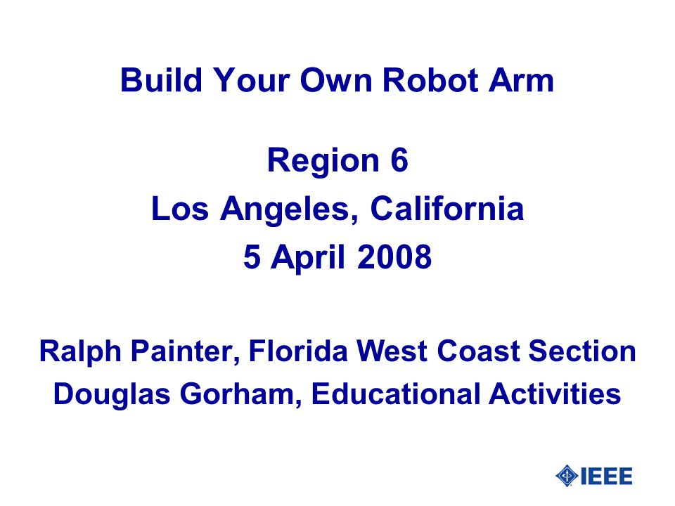 Build Your Own Robot Arm Region 6 Los Angeles, California 5 April 2008 Ralph Painter, Florida West Coast Section Douglas Gorham, Educational Activities