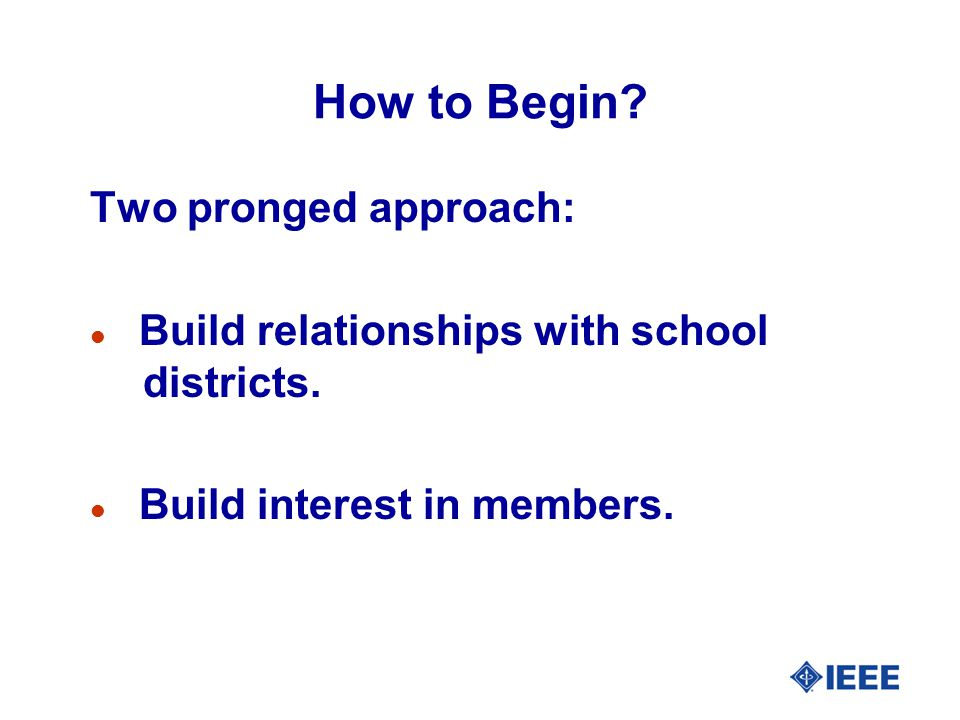 How to Begin? Two pronged approach: l Build relationships with school districts. l Build interest in members.