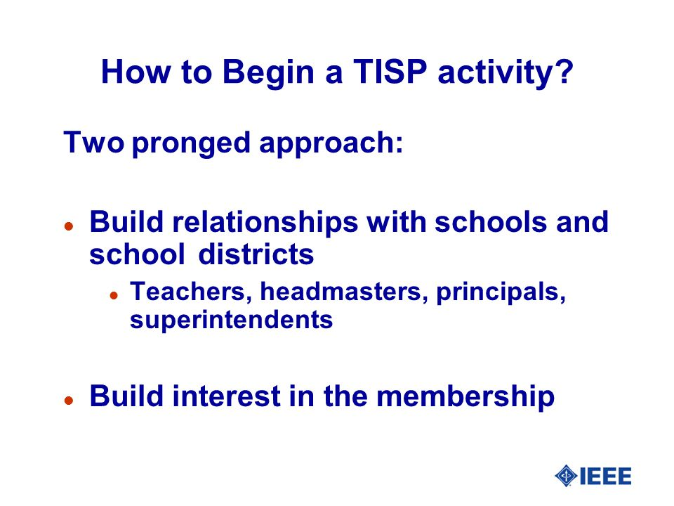 How to Begin a TISP activity? Two pronged approach: l Build relationships with schools and school districts l Teachers, headmasters, principals, super