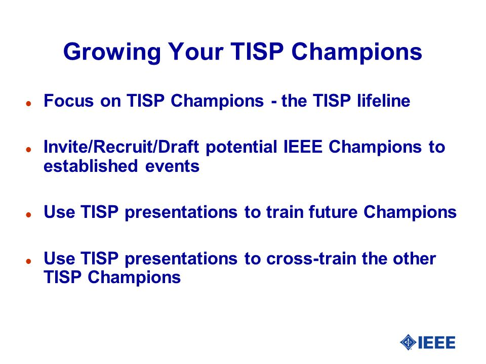 Growing Your TISP Champions Focus on TISP Champions - the TISP lifeline Invite/Recruit/Draft potential IEEE Champions to established events Use TISP p