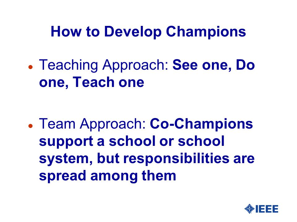 How to Develop Champions Teaching Approach: See one, Do one, Teach one Team Approach: Co-Champions support a school or school system, but responsibili