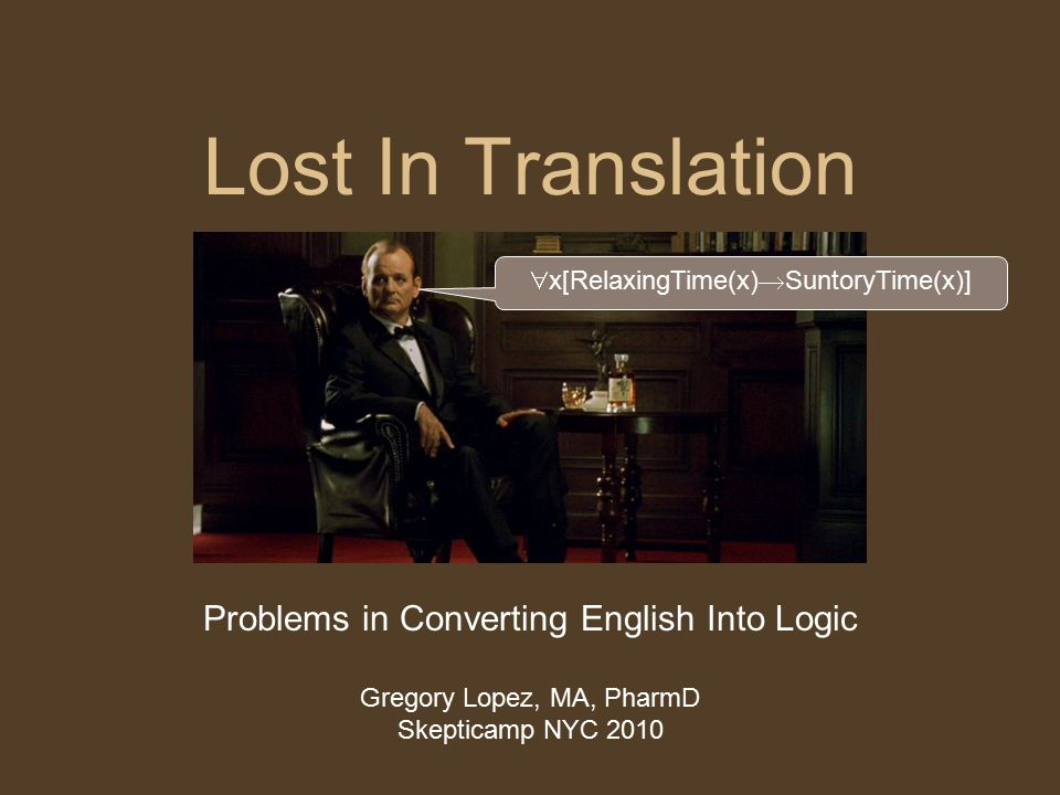 Lost In Translation Problems in Converting English Into Logic Gregory Lopez, MA, PharmD Skepticamp NYC 2010  x[RelaxingTime(x)  SuntoryTime(x)]