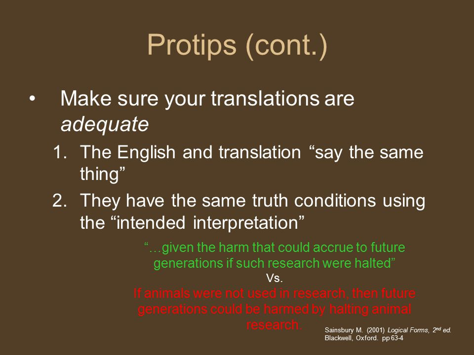 Protips (cont.) Make sure your translations are adequate 1.The English and translation say the same thing 2.They have the same truth conditions using the intended interpretation Sainsbury M.