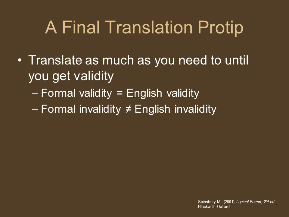 A Final Translation Protip Translate as much as you need to until you get validity –Formal validity = English validity –Formal invalidity ≠ English invalidity Sainsbury M.