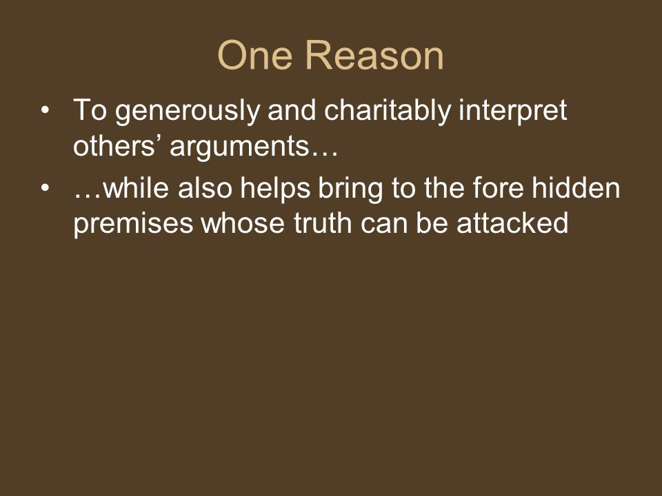 To generously and charitably interpret others' arguments… …while also helps bring to the fore hidden premises whose truth can be attacked One Reason