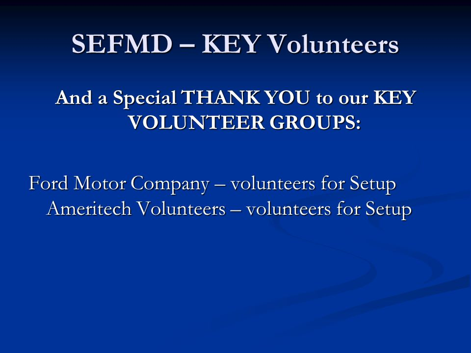 SEFMD – KEY Volunteers And a Special THANK YOU to our KEY VOLUNTEER GROUPS FOR JUDGING: Wayne State University – 6 judges Detroit Public Schools – 31 Judges City of Detroit – 2 Judges Henry Ford Hospital – 4 judges University of Michigan and EMU – 6 Judges Ford Motor Company – 20+ volunteers for Setup and ……
