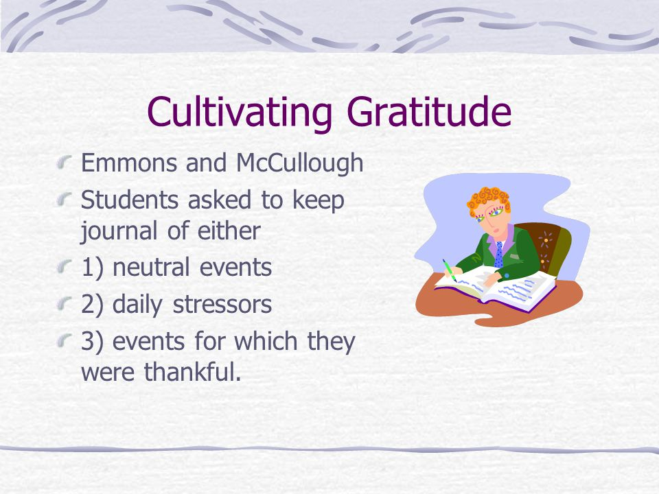 Cultivating Gratitude Emmons and McCullough Students asked to keep journal of either 1) neutral events 2) daily stressors 3) events for which they were thankful.