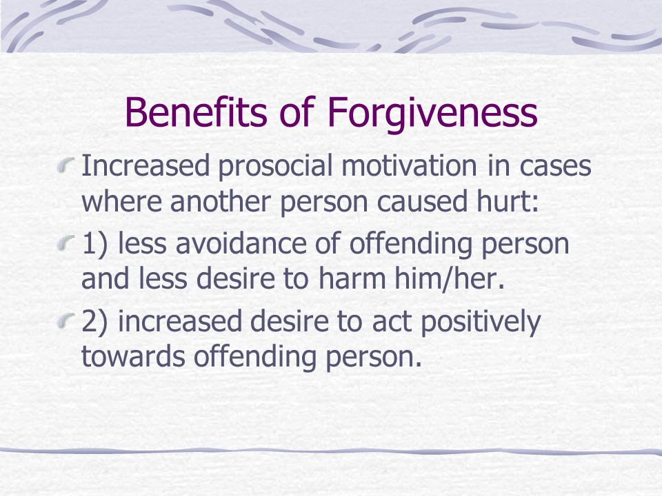 Benefits of Forgiveness Increased prosocial motivation in cases where another person caused hurt: 1) less avoidance of offending person and less desire to harm him/her.