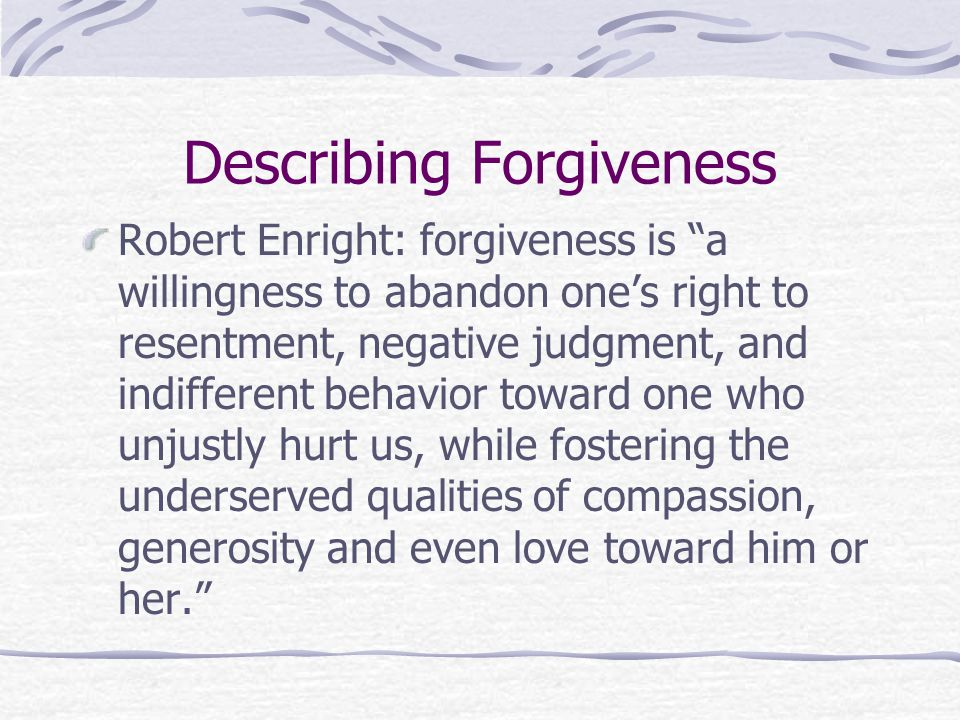 Describing Forgiveness Robert Enright: forgiveness is a willingness to abandon one's right to resentment, negative judgment, and indifferent behavior toward one who unjustly hurt us, while fostering the underserved qualities of compassion, generosity and even love toward him or her.