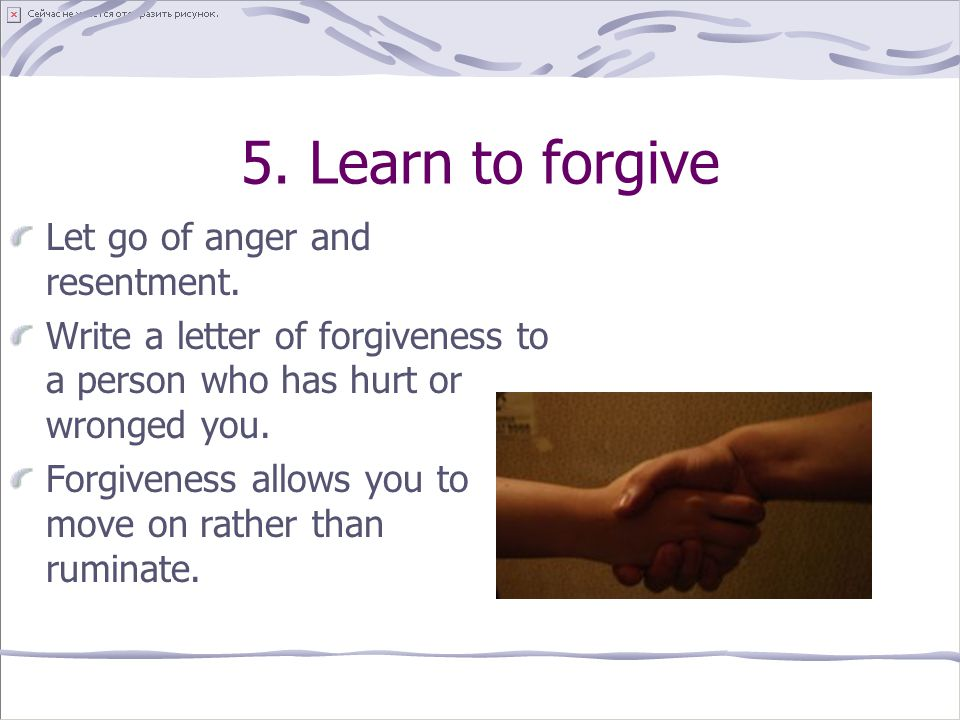 5.Learn to forgive Let go of anger and resentment.
