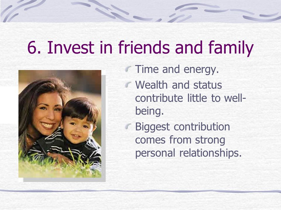 6.Invest in friends and family Time and energy.