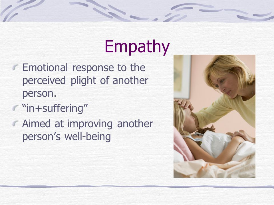 Empathy Emotional response to the perceived plight of another person.