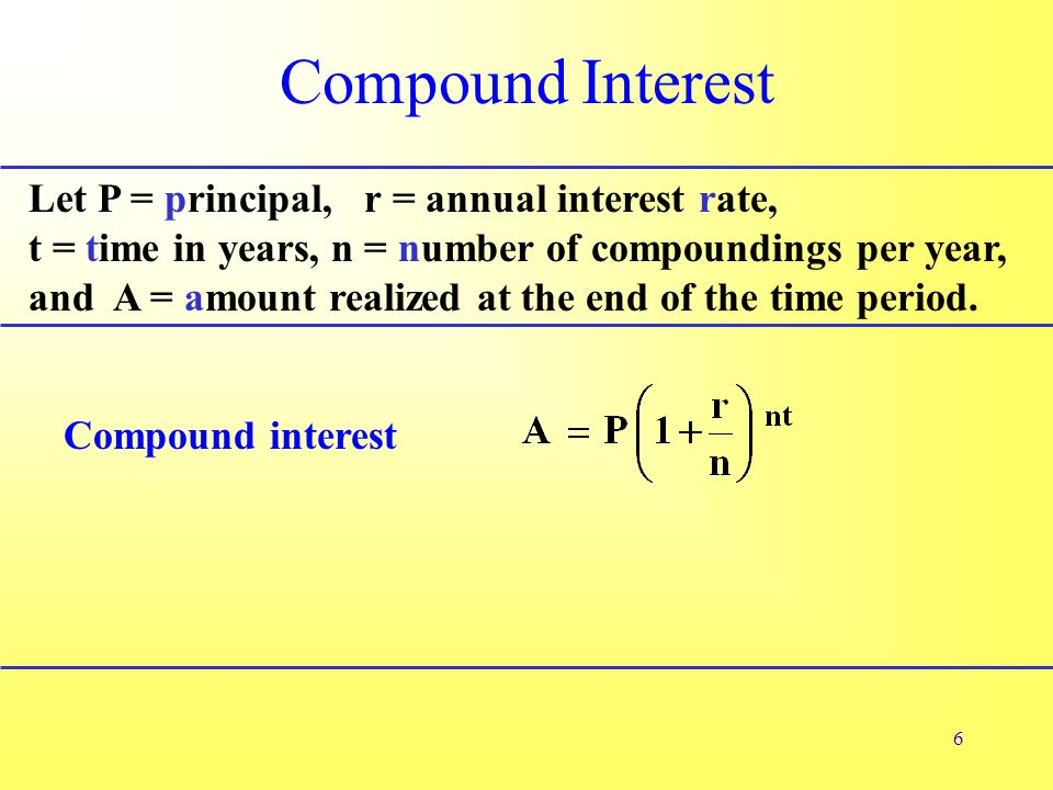 6 Compound Interest Let P = principal, r = annual interest rate, t = time in years, n = number of compoundings per year, and A = amount realized at the end of the time period.
