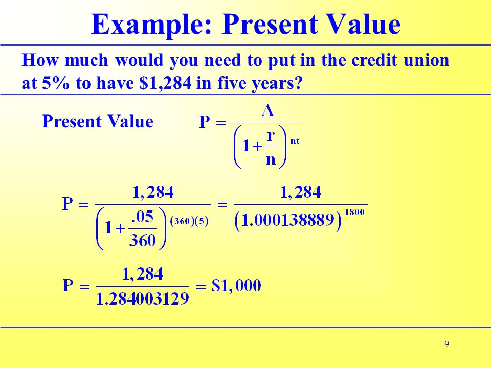 9 Example: Present Value How much would you need to put in the credit union at 5% to have $1,284 in five years.