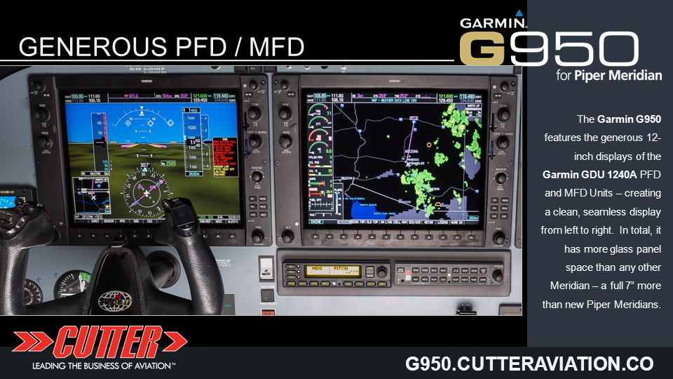 G950.CUTTERAVIATION.CO M GENEROUS PFD / MFD DISPLAYS The Garmin G950 features the generous 12- inch displays of the Garmin GDU 1240A PFD and MFD Units – creating a clean, seamless display from left to right.