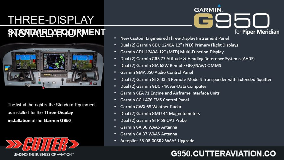 G950.CUTTERAVIATION.CO M THREE-DISPLAY INSTALLATION New Custom Engineered Three-Display Instrument Panel Dual (2) Garmin GDU 1240A 12 (PFD) Primary Flight Displays Garmin GDU 1240A 12 (MFD) Multi-Function Display Dual (2) Garmin GRS 77 Attitude & Heading Reference Systems (AHRS) Dual (2) Garmin GIA 63W Remote GPS/NAV/COMMS Garmin GMA 350 Audio Control Panel Dual (2) Garmin GTX 33ES Remote Mode S Transponder with Extended Squitter Dual (2) Garmin GDC 74A Air-Data Computer Garmin GEA 71 Engine and Airframe Interface Units Garmin GCU 476 FMS Control Panel Garmin GWX 68 Weather Radar Dual (2) Garmin GMU 44 Magnetometers Dual (2) Garmin GTP 59 OAT Probe Garmin GA 36 WAAS Antenna Garmin GA 37 WAAS Antenna Autopilot SB-08-005R2 WAAS Upgrade STANDARD EQUIPMENT The list at the right is the Standard Equipment as installed for the Three-Display installation of the Garmin G950.