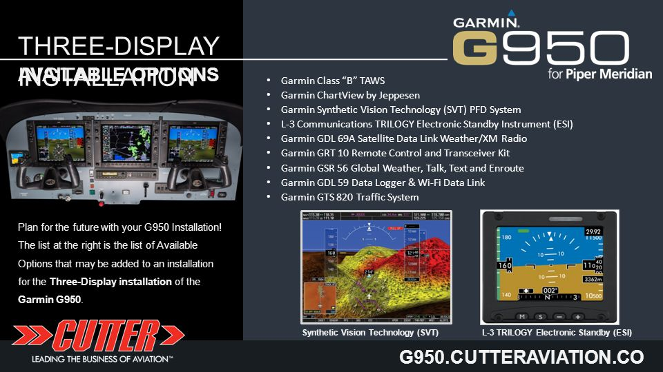 G950.CUTTERAVIATION.CO M THREE-DISPLAY INSTALLATION Garmin Class B TAWS Garmin ChartView by Jeppesen Garmin Synthetic Vision Technology (SVT) PFD System L-3 Communications TRILOGY Electronic Standby Instrument (ESI) Garmin GDL 69A Satellite Data Link Weather/XM Radio Garmin GRT 10 Remote Control and Transceiver Kit Garmin GSR 56 Global Weather, Talk, Text and Enroute Garmin GDL 59 Data Logger & Wi-Fi Data Link Garmin GTS 820 Traffic System AVAILABLE OPTIONS Plan for the future with your G950 Installation.