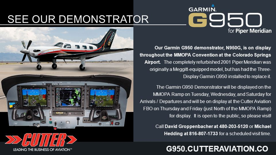 G950.CUTTERAVIATION.CO M SEE OUR DEMONSTRATOR HERE Our Garmin G950 demonstrator, N950G, is on display throughout the MMOPA Convention at the Colorado Springs Airport.