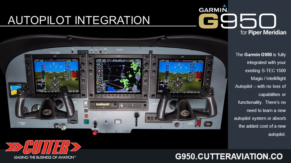 G950.CUTTERAVIATION.CO M AUTOPILOT INTEGRATION The Garmin G950 is fully integrated with your existing S-TEC 1500 Magic / Intelliflight Autopilot – with no loss of capabilities or functionality.