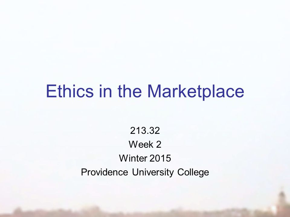 Ethics in the Marketplace 213.32 Week 2 Winter 2015 Providence University College
