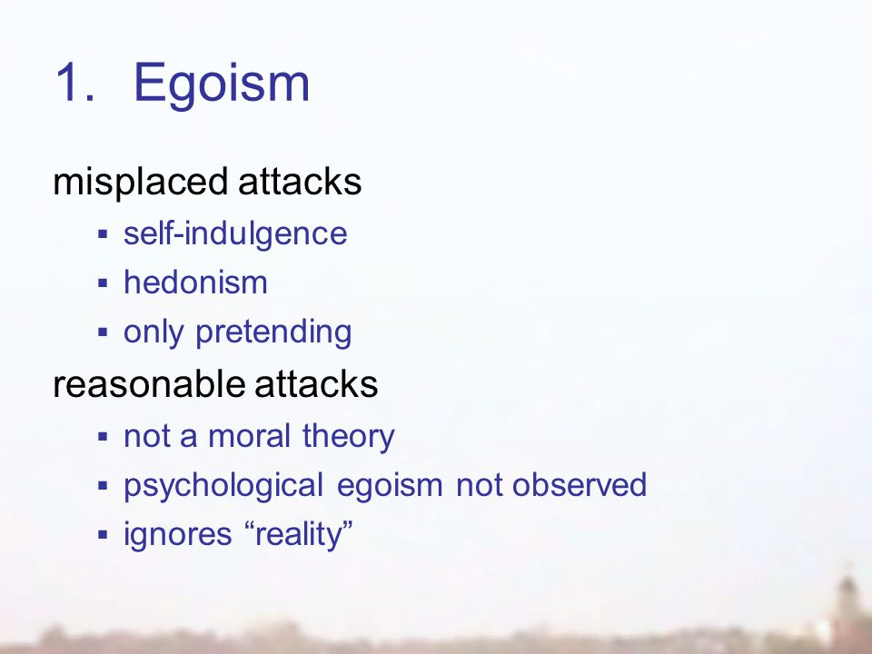 1.Egoism misplaced attacks  self-indulgence  hedonism  only pretending reasonable attacks  not a moral theory  psychological egoism not observed  ignores reality