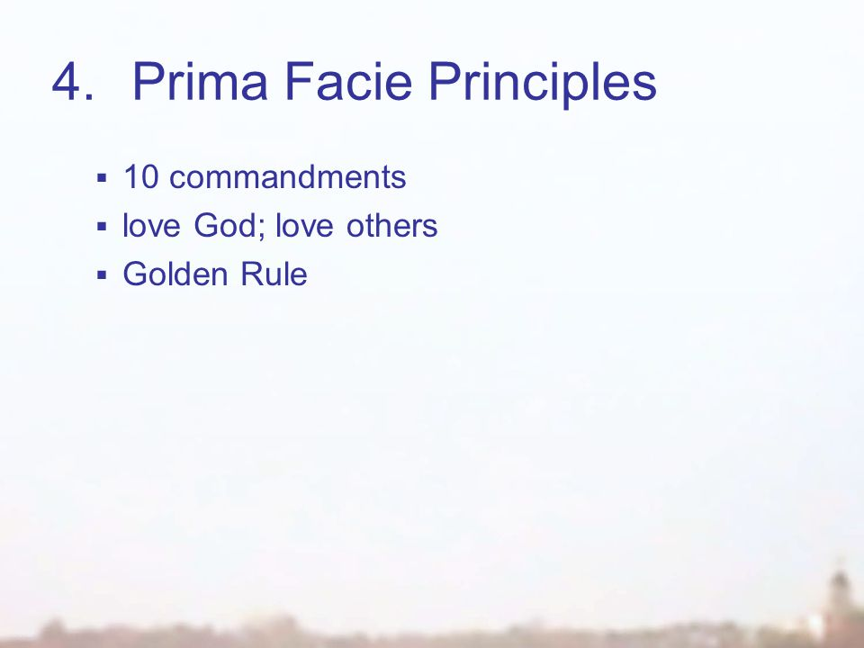 4.Prima Facie Principles  10 commandments  love God; love others  Golden Rule