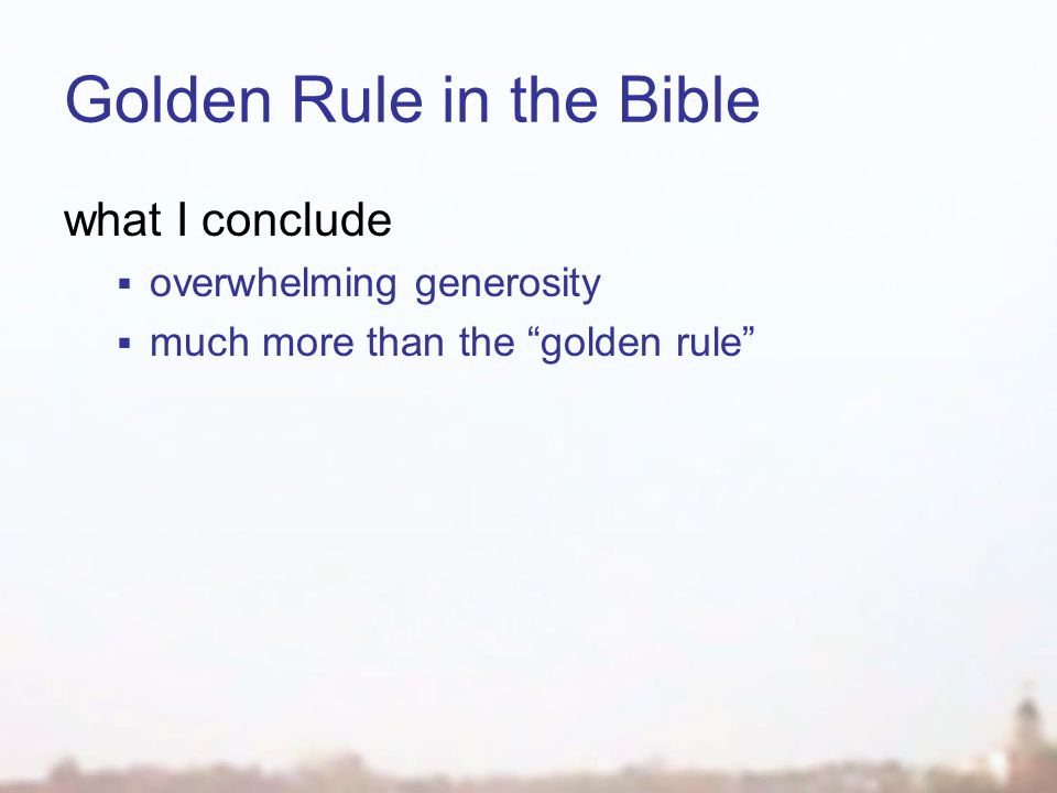 Golden Rule in the Bible what I conclude  overwhelming generosity  much more than the golden rule