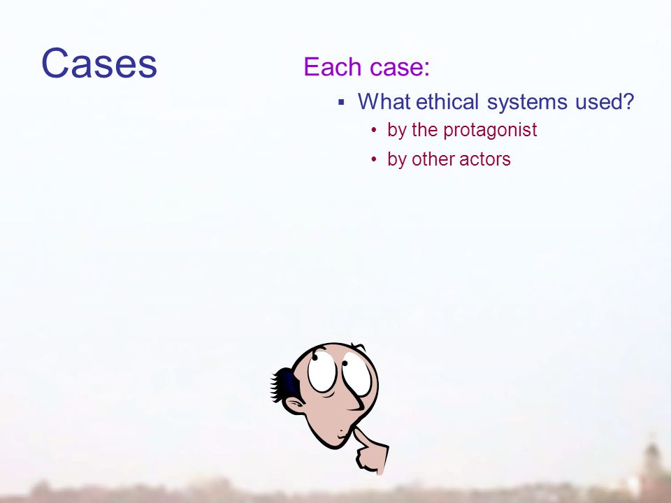 Cases Each case:  What ethical systems used by the protagonist by other actors