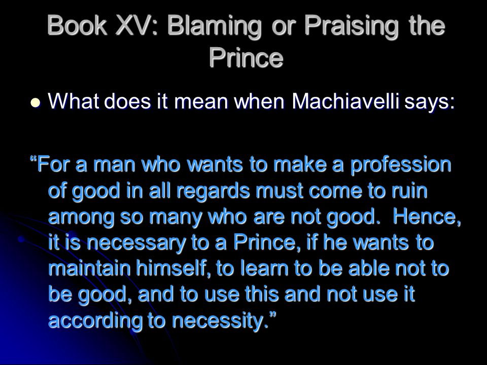 Book XV: Blaming or Praising the Prince What does it mean when Machiavelli says: What does it mean when Machiavelli says: For a man who wants to make a profession of good in all regards must come to ruin among so many who are not good.