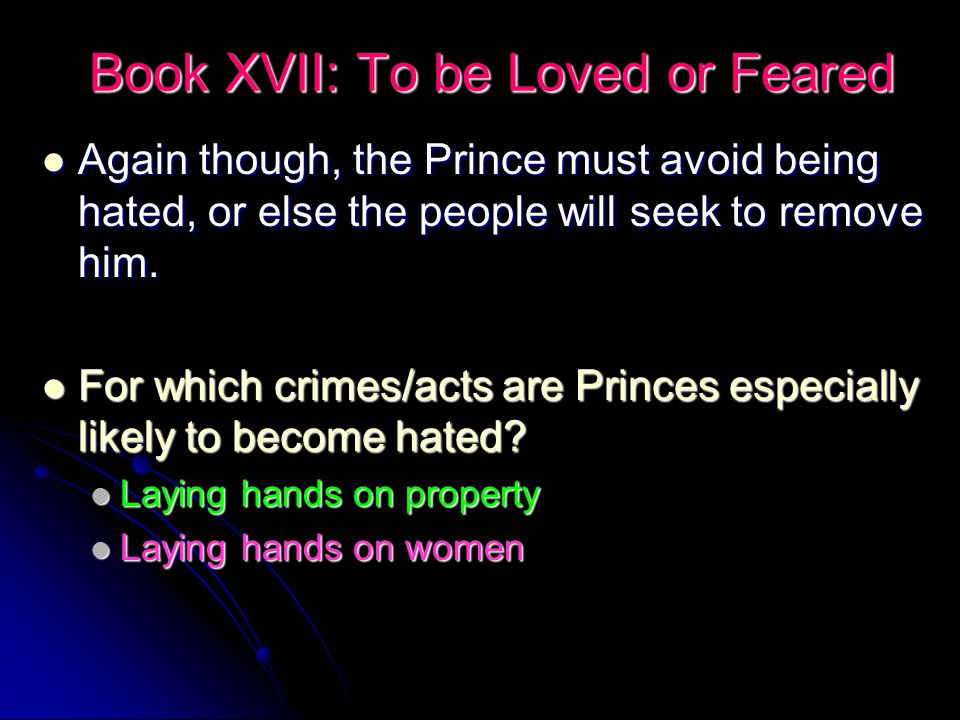 Book XVII: To be Loved or Feared Again though, the Prince must avoid being hated, or else the people will seek to remove him.