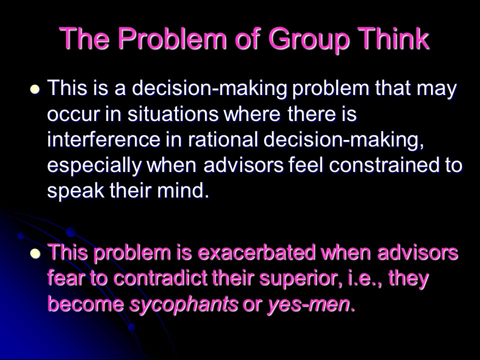The Problem of Group Think This is a decision-making problem that may occur in situations where there is interference in rational decision-making, especially when advisors feel constrained to speak their mind.