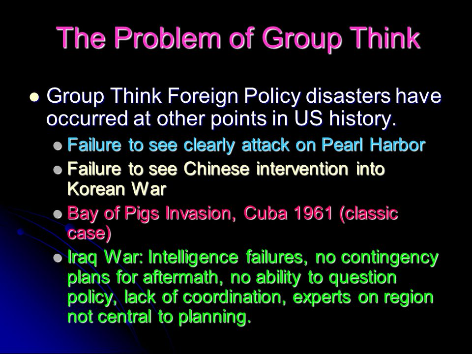 The Problem of Group Think Group Think Foreign Policy disasters have occurred at other points in US history.