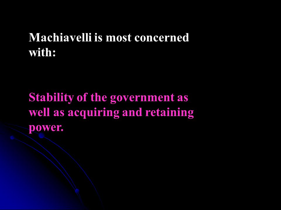 Machiavelli is most concerned with: Stability of the government as well as acquiring and retaining power.