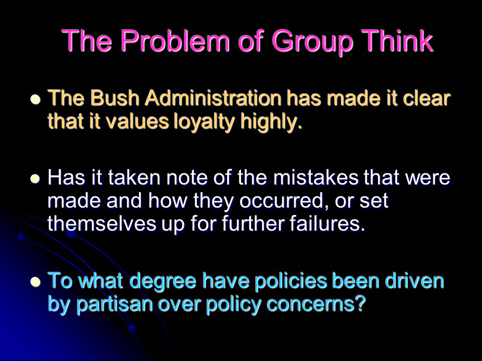 The Problem of Group Think The Bush Administration has made it clear that it values loyalty highly.