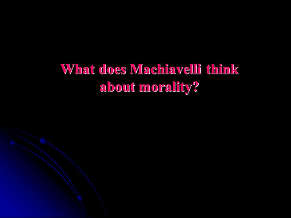 What does Machiavelli think about morality