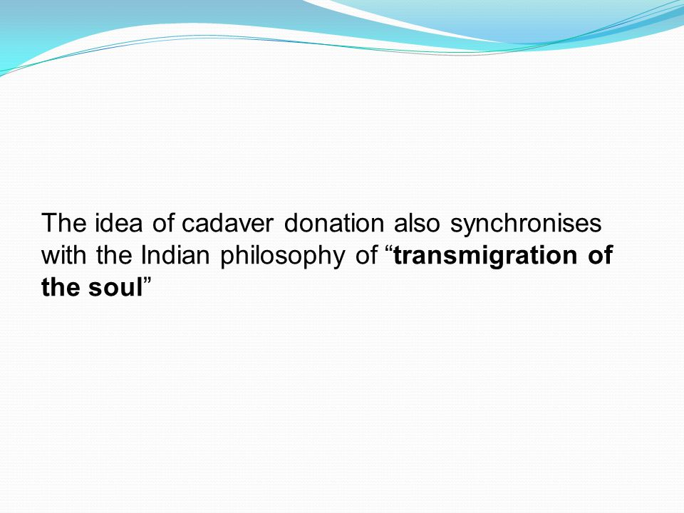 The idea of cadaver donation also synchronises with the Indian philosophy of transmigration of the soul