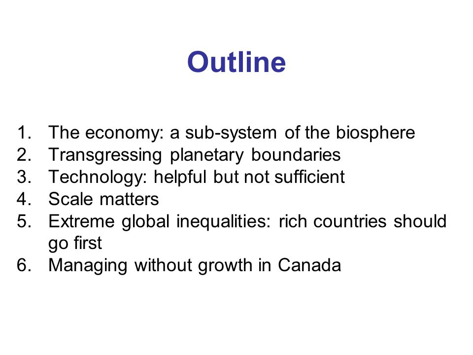 Outline 1.The economy: a sub-system of the biosphere 2.Transgressing planetary boundaries 3.Technology: helpful but not sufficient 4.Scale matters 5.