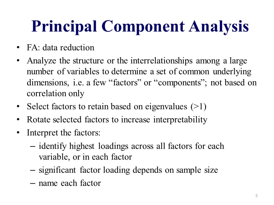 Principal Component Analysis FA: data reduction Analyze the structure or the interrelationships among a large number of variables to determine a set of common underlying dimensions, i.e.