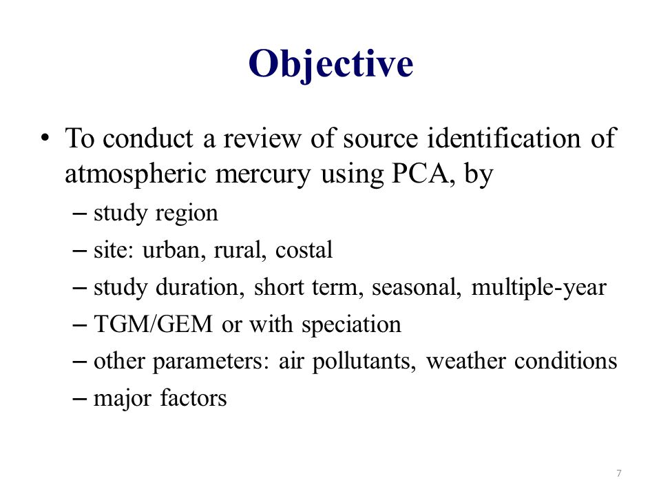 Objective To conduct a review of source identification of atmospheric mercury using PCA, by – study region – site: urban, rural, costal – study duration, short term, seasonal, multiple-year – TGM/GEM or with speciation – other parameters: air pollutants, weather conditions – major factors 7