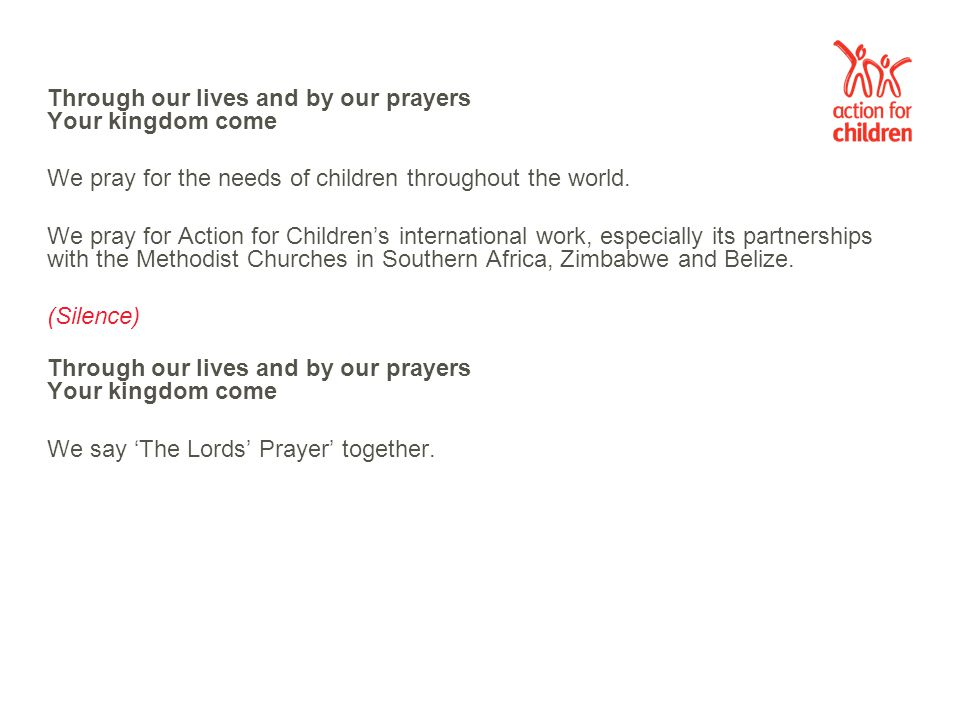 Through our lives and by our prayers Your kingdom come We pray for the needs of children throughout the world.